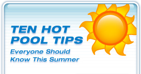 Ten Hot Pool Tips everyone should know this summer.  Click here.